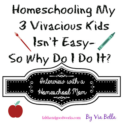 Homeschooling My 3 Vivacious Kids Isn't Easy- So Why Do I Do It?, Via Bella, Faith and Good Works Blog, Homeschool, Interview, Teacher, Interview with Homeschool Mom Series