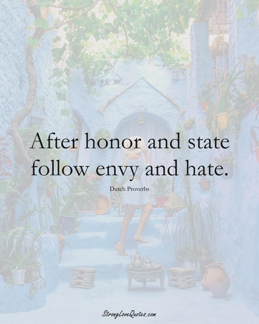 After honor and state follow envy and hate. (Dutch Sayings);  #EuropeanSayings