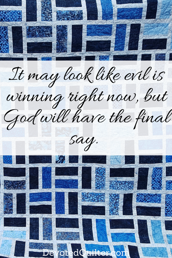 it may look like evil is winning right now, but God will have the final say | DevotedQuilter.com