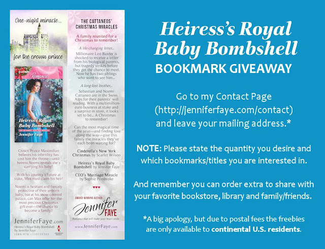 Heiress's Royal Baby Bombshell bookmark giveaway! Go to my contact page (http://jenniferfaye.com/contact) and leave your mailing address.* NOTE: Please state the quantity you desire and which bookmarks/titles you are interested in. And remember you can order extra to share with your favorite bookstore, library, and family/friends. *A big apology, but due to postal fees the freebies are only available to continental U.S. residents.