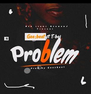 [Music] Geezbeat Ft T-Boi – Problem