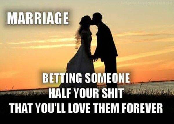 Marriage - Betting someone half your sh*t that you'll love them forever
