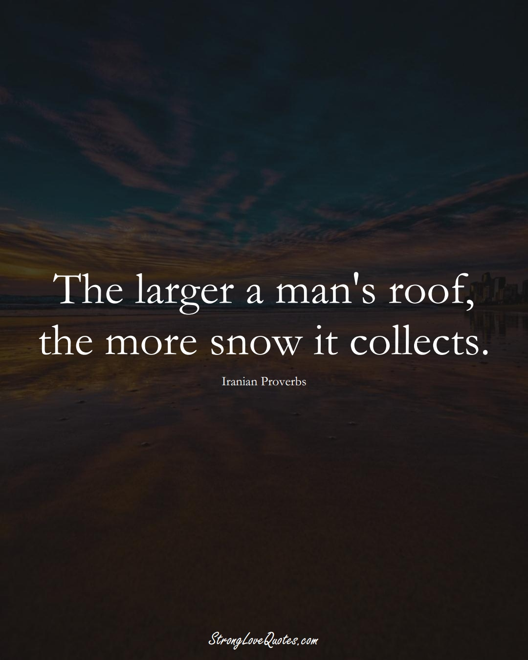 The larger a man's roof, the more snow it collects. (Iranian Sayings);  #MiddleEasternSayings