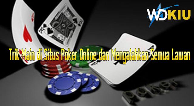 Trik Main di Situs Poker Online dan Mengalahkan Semua Lawan