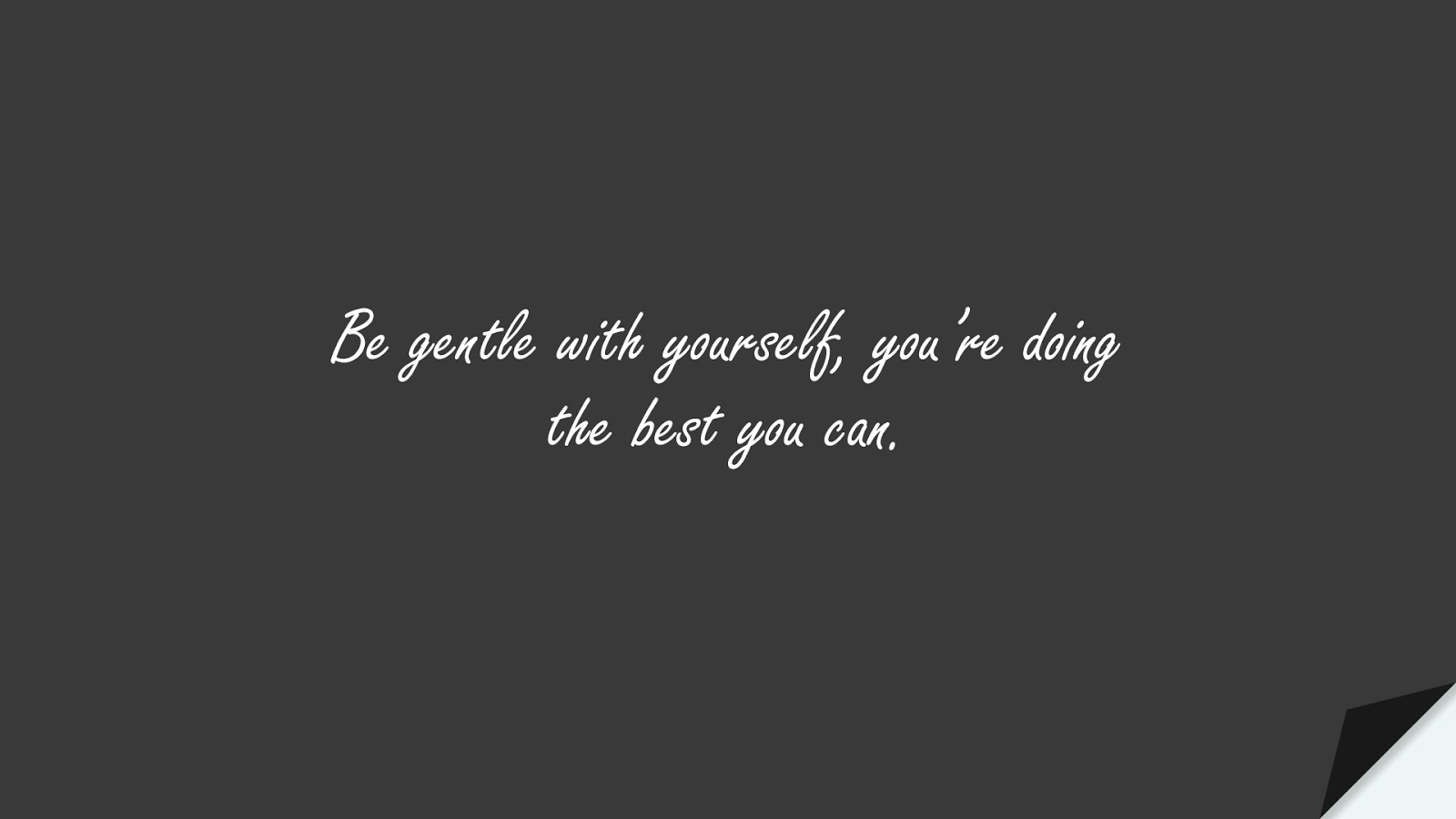 Be gentle with yourself, you're doing the best you can.FALSE