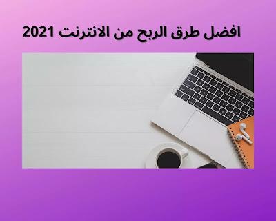 افضل طرق الربح من الانترنت 2021