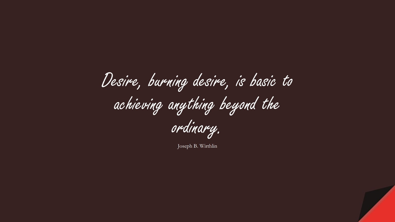 Desire, burning desire, is basic to achieving anything beyond the ordinary. (Joseph B. Wirthlin);  #InspirationalQuotes