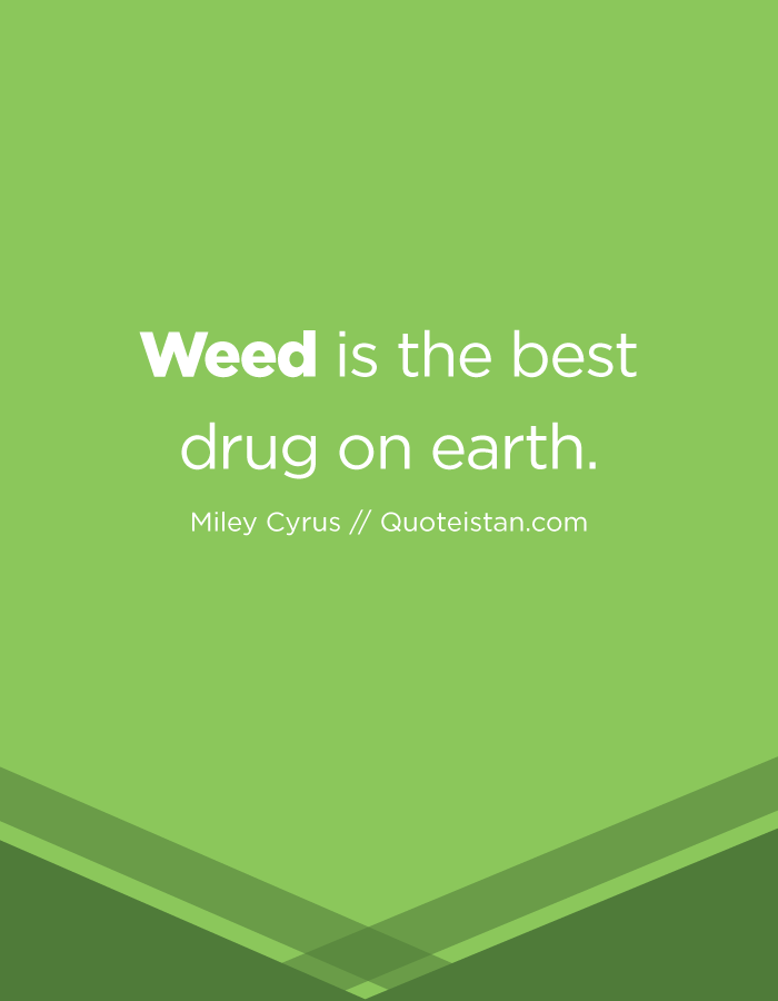 Weed is the best drug on earth.