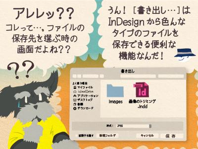 ジミー「アレレッ??コレって…,ファイルの 保存先を選ぶ時の 画面だよね??」チップくん「うん![書き出し…]はInDesignから色んなタイプのファイルを保存できる便利な機能なんだ!」