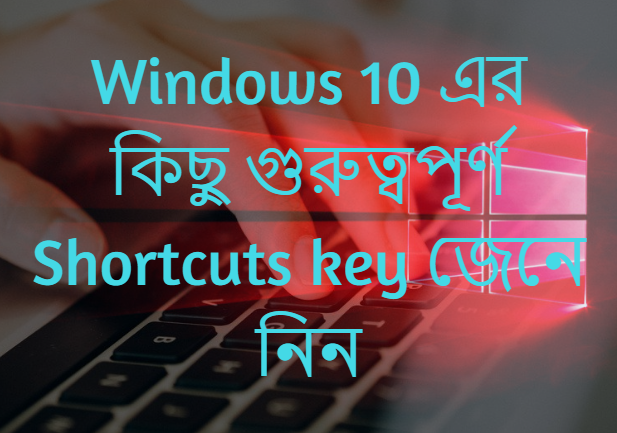 Windows 10, Windows 10 Shortcut key, important Shortcut key, windows 10 important Shortcut key, Windows 10 এর কিছু গুরুত্বপূর্ণ Shortcut key,