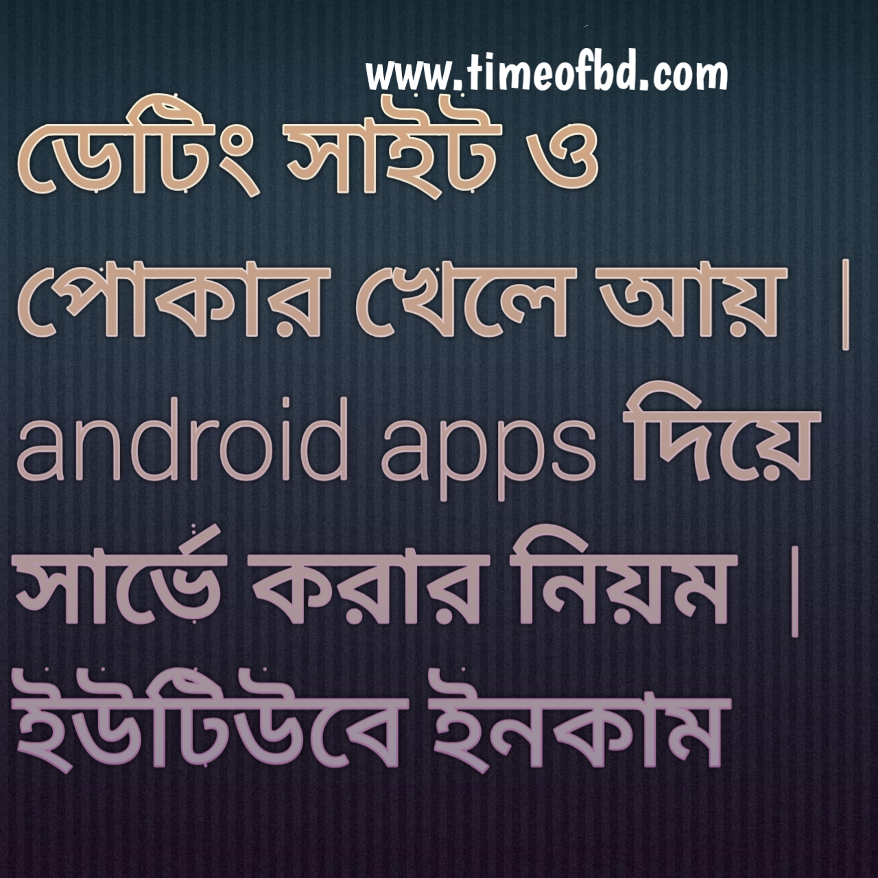 সার্ভে করার নিয়ম, android apps দিয়ে টাকা আয়, লিখে আয় করুন, ডেটিং সাইট থেকে আয়, পোকার খেলে আয়, ইন্টারনেটে আয় , ইউটিউবে ইনকাম, বাড়তি আয়ের উপায়