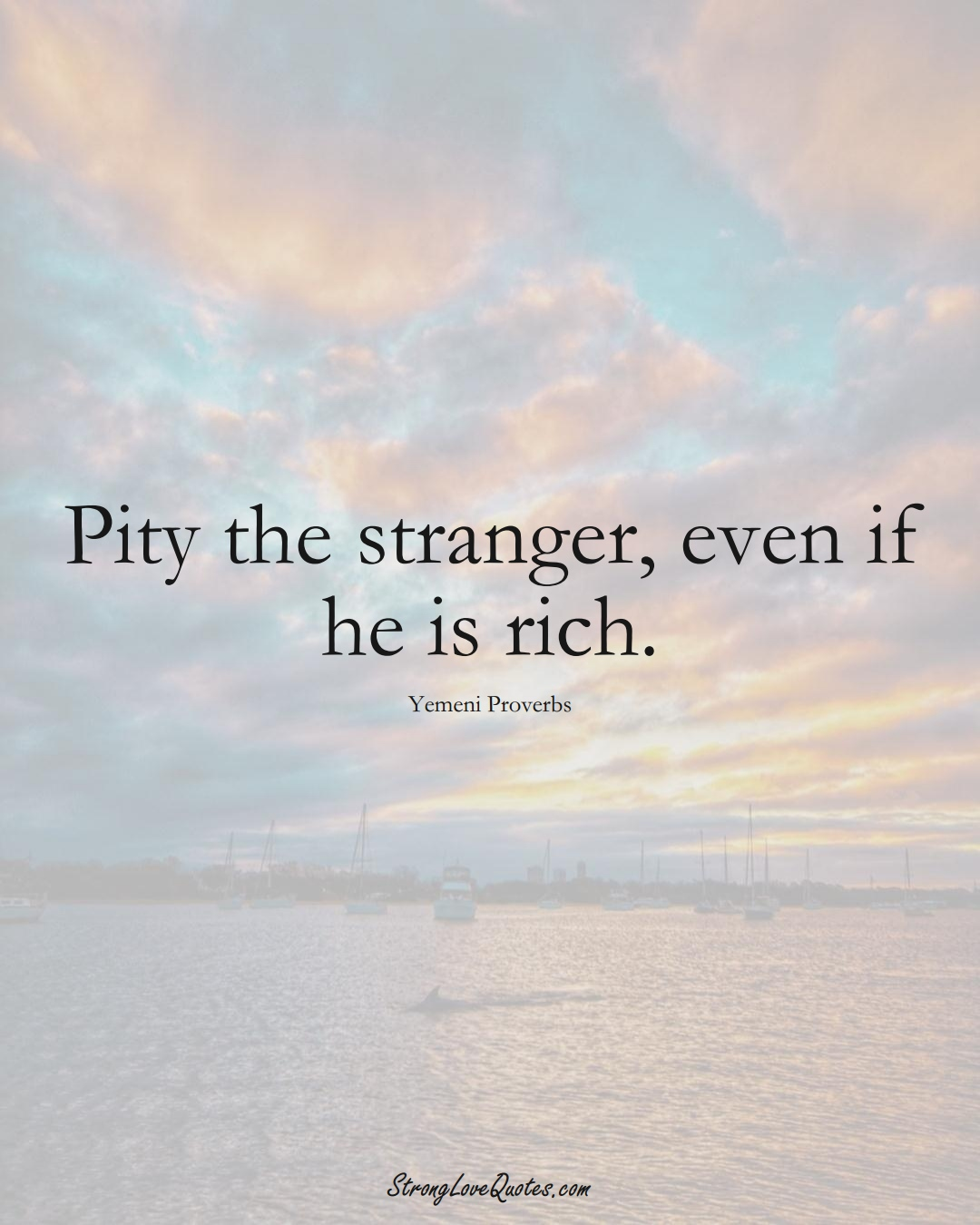 Pity the stranger, even if he is rich. (Yemeni Sayings);  #MiddleEasternSayings