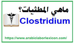 ماهي المطثيات Clostridium