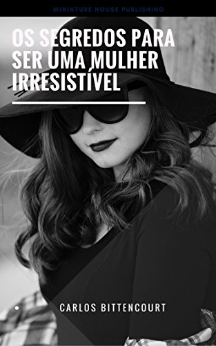Os segredos para ser uma mulher irresistível - Carlos Bittencourt