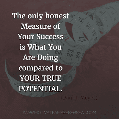 """Rare Success Quotes In Images To Inspire You: """"The only honest measure of your success is what you are doing compared to your true potential."""" - Paul J. Meyer"""