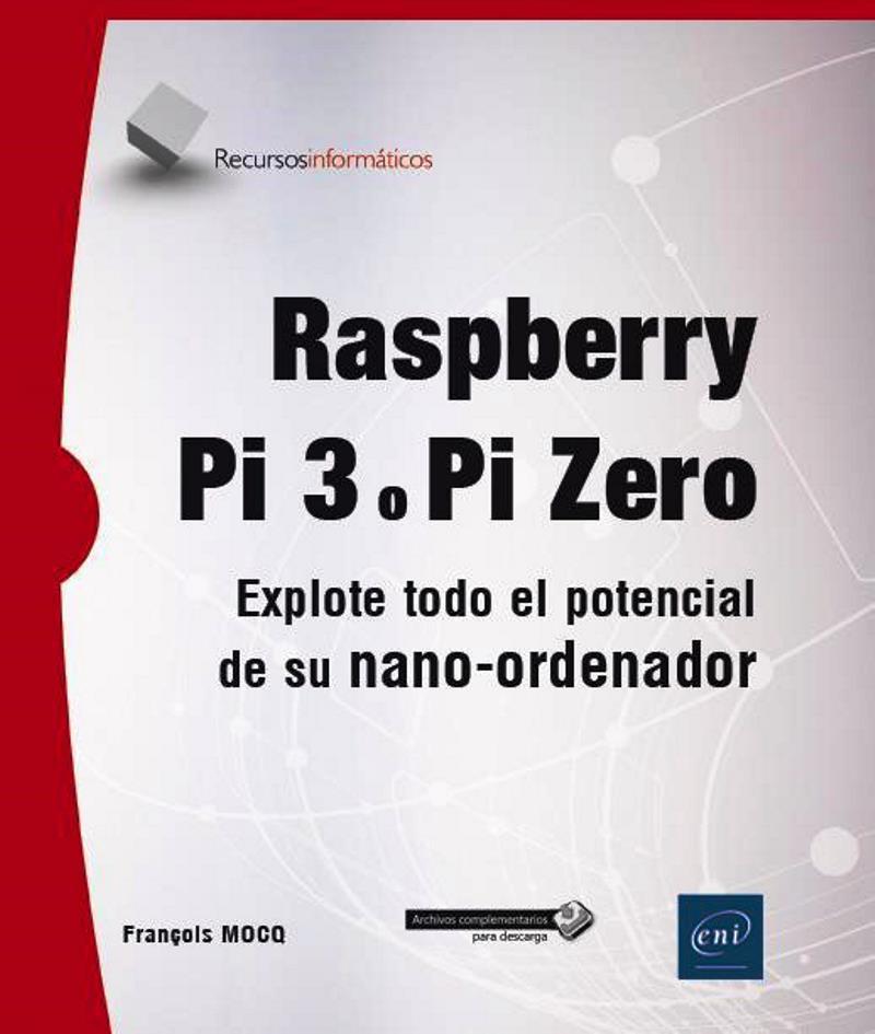 Raspberry Pi 3 o Pi Zero: Explote todo el potencial de su nano-ordenador – François Mocq