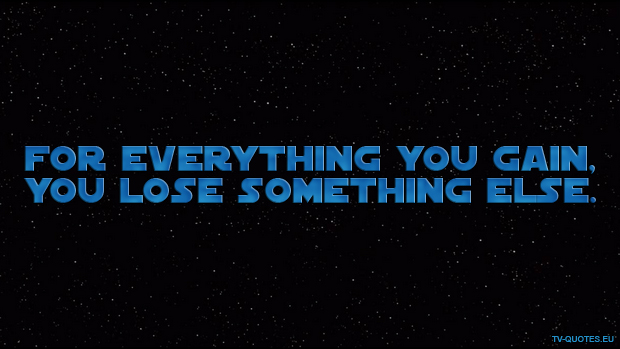 SWTCW - Quote - For everything you gain, you lose something else