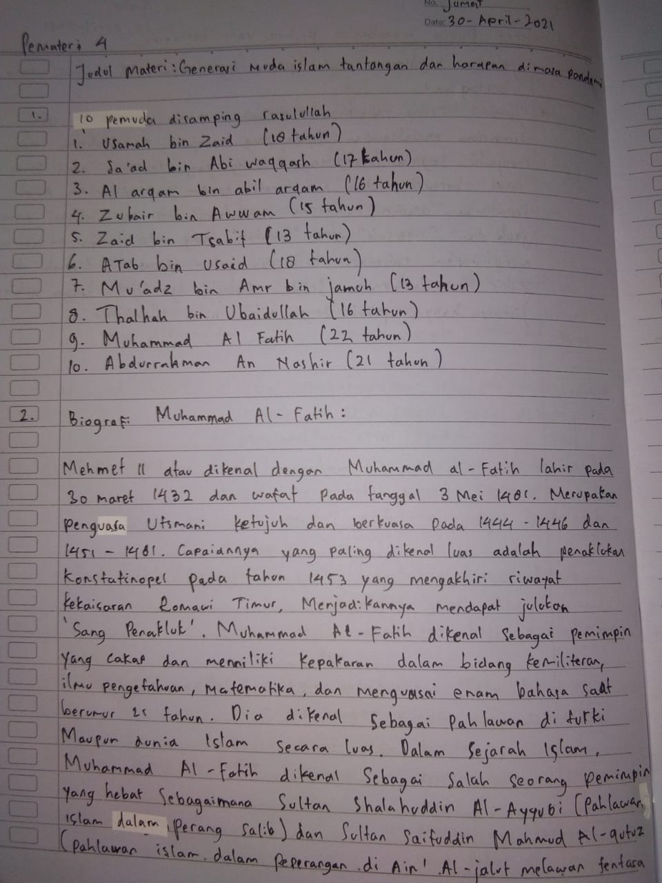 """Pemateri 4  Dom 30-April-2021  Judul Materi: Generavi muda islam tantangan dan harapan di pond  10 Pemuda disamping rasulullah Usarah bin Zaid (18 tahun)  2. Sa'ad bin Abi waqqash (17 kahun)  3. Al arqam bin abil argam (16 tahun) 4. Zubair bin Awwam (15 tahun)  S. Zaid bin Tsabit (13 tahun) 6. A Tab bin useid (18 tahun)  7. Mu'adz bin Amr bin jamuh (13 tahun)  8. Thalhah bin Ubaidullah (16 tahun) 9. Muhammad Al Fatih (22 tahun)  10. Abdurrahman An Mashir (21 tahun)  Biograf Muhammad Al- Fatih:  Mehmet 11 atau dikenal dengan Muhammad al-Fatih lahir pada 30 maret 1432 dan wafat Pada tanggal 3 Mei 1481. Merupatan Penguasa Utsmani ketujuh dan berkuasa Pada 1444 1446 dan 1451 - 1481. Capaiannya yang paling dikenal luas adalah penaklukan Konstatinopel Pada tahun 1453 yang mengakhiri riwayat Kekaisaran Romani Timur, Menjadikannya mendapat juluton """"Sang Penakluk'. Muhammad Al-Fatih dikenal sebagai Pemimpin Yang cakap dan menniliki kepakaran dalam bidang kemiliteran, ilmu pengetahuan, matematika dan menguasai enam bahasa saat berumur 11 tahun. Dia dikenal sebagai Pahlawan di turki Maupun dunia Islam Secara luas. Dalam Sejarah Islam. Muhammad Al-Fatih dikenal sebagai salah seorang pemimpin  Yang hebat Sebagaimana Sultan Shalahuddin Al-Ayyubi (Pahlawan Islam dalam Perang Salib) dan Sultan Saifuddin Mahmud Al-qutuz (Pahlawan islam dalam peperangan di Ain' Al-jakut melawan fentara"""
