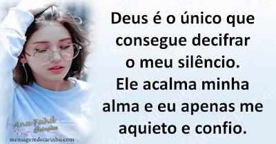 Deus é o único que consegue decifrar o meu silêncio. Ele acalma minha alma e eu apenas me aquieto e confio.