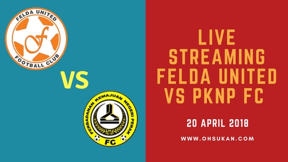 Live Streaming Felda United Vs PKNP FC 20 April 2018