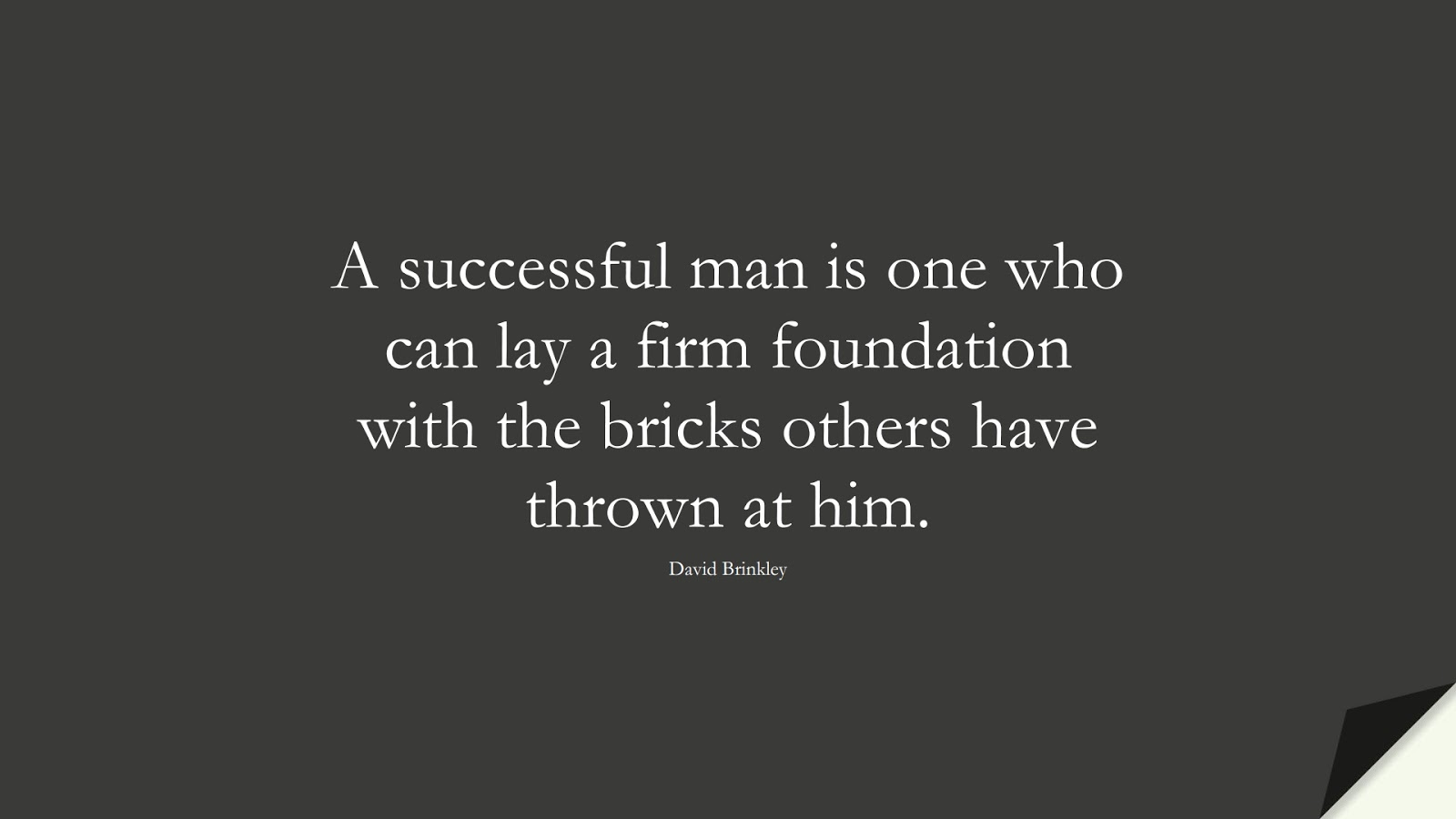 A successful man is one who can lay a firm foundation with the bricks others have thrown at him. (David Brinkley);  #PositiveQuotes