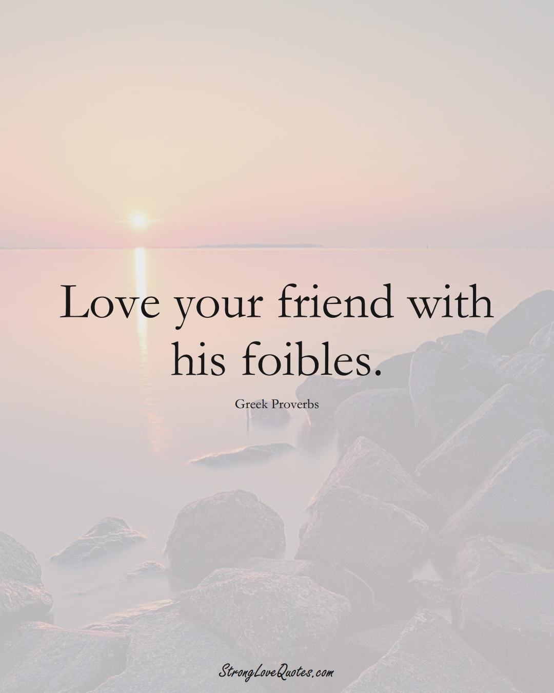 Love your friend with his foibles. (Greek Sayings);  #EuropeanSayings