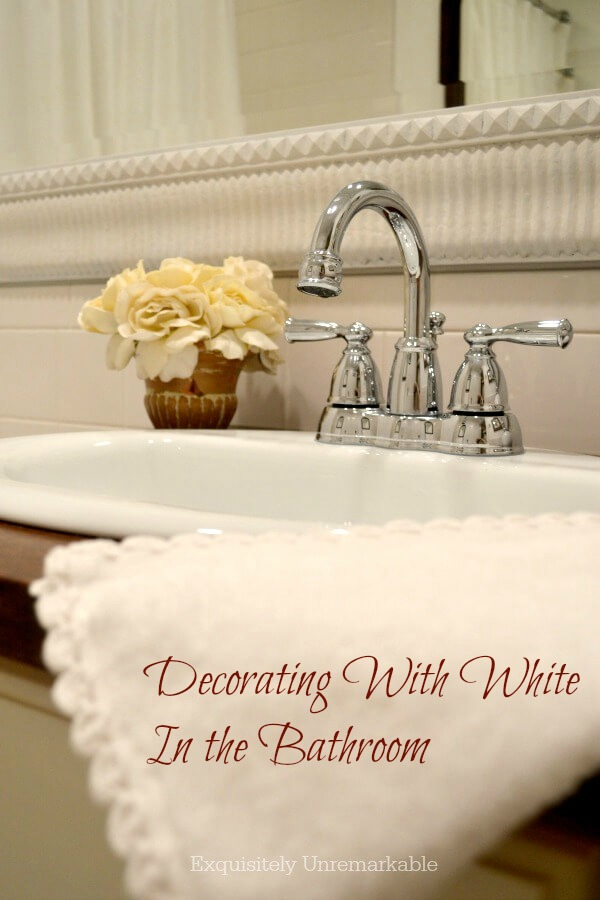 Decorating With White In The Bathroom  text over photo of bathroom vanity and white towel