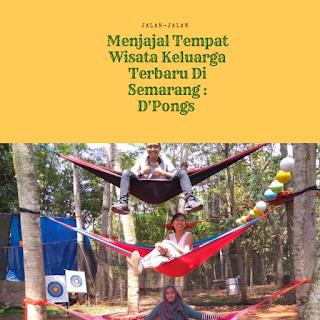 Menjajal Tempat Wisata Keluarga Terbaru Di Semarang : D'Pongs