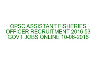 OPSC ASSISTANT FISHERIES OFFICER RECRUITMENT 2016 53 GOVT JOBS ONLINE LAST DATE 10-06-2016
