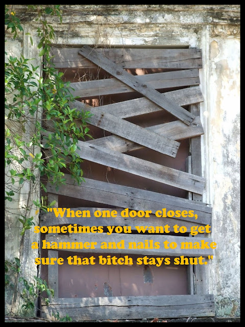 """When one door closes, sometimes you want to get a hammer and nails to make sure that bitch stays shut."" #quotes #thoughts #life #motivational"