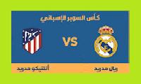 موعد وتوقيت مبارة ريال مدريد واتليتكو مدريد نهائي كأس السوبر الاسباني