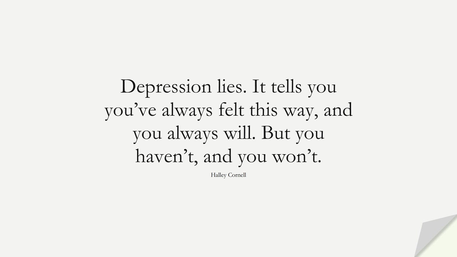 Depression lies. It tells you you've always felt this way, and you always will. But you haven't, and you won't. (Halley Cornell);  #DepressionQuotes