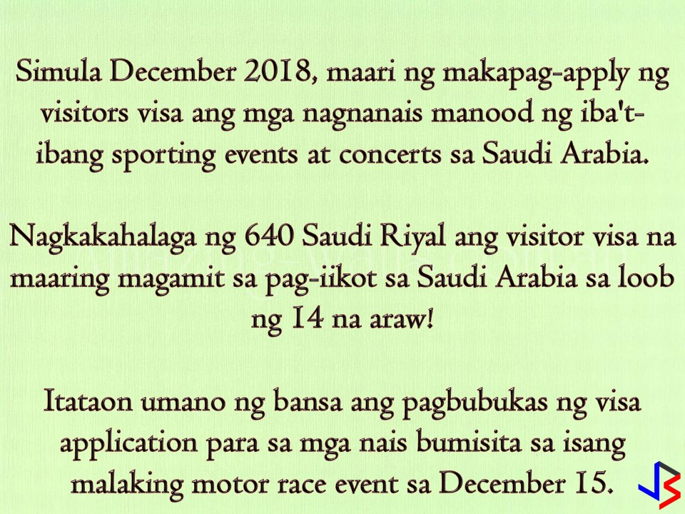 "If you are a fan of sporting events like motor race or concerts, the Kingdom of Saudi Arabia should be in your bucket list! Starting December, the kingdom will start to offer an electronic visa to foreign visitors who want to attend sporting events and concerts in the said country.  This is one of the changes Saudi will implement before the end of the year.  Currently, Saudi Arabia has a restriction on foreigners who want to enter the country. The Kingdom only allows resident workers and their dependents, business travelers and Muslim pilgrims who have given special visas to travel to country's holy sites.   Allowing more tourist in the conservative country is a part of economic reform with an aim to increase the total tourism spending in the country both by local citizens and foreigners. According to the General Sports Authority (GSA), the ""sharek"" visa process will be introduced in time for a motor race on December 15. The new visa would grant holders ""free mobility within specific Saudi territories, during, before and after an event. However, the holy cities of Mecca and Medina remain off-limits for non-Muslims. Interested applicants may apply online for 14-days visitors visa for 640 riyals and may enter from any port of entry."
