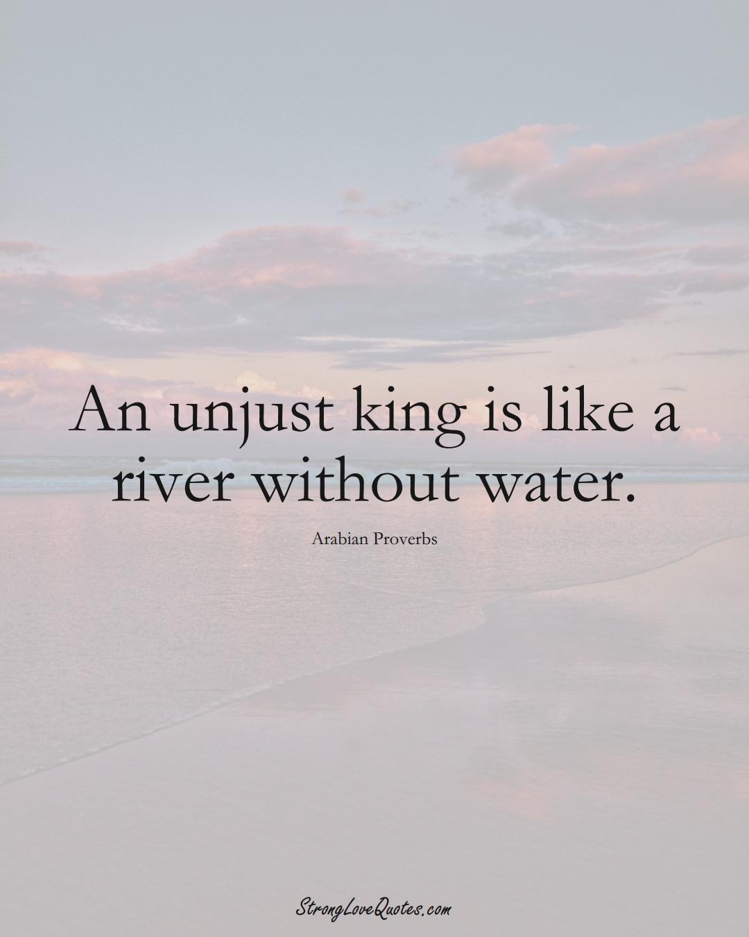An unjust king is like a river without water. (Arabian Sayings);  #aVarietyofCulturesSayings