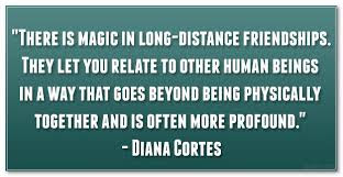 Quotes about friends:There is magic in long distance friendship. They let you relate to other human beings in a way that goes beyond being physically together and is of ten more profound.
