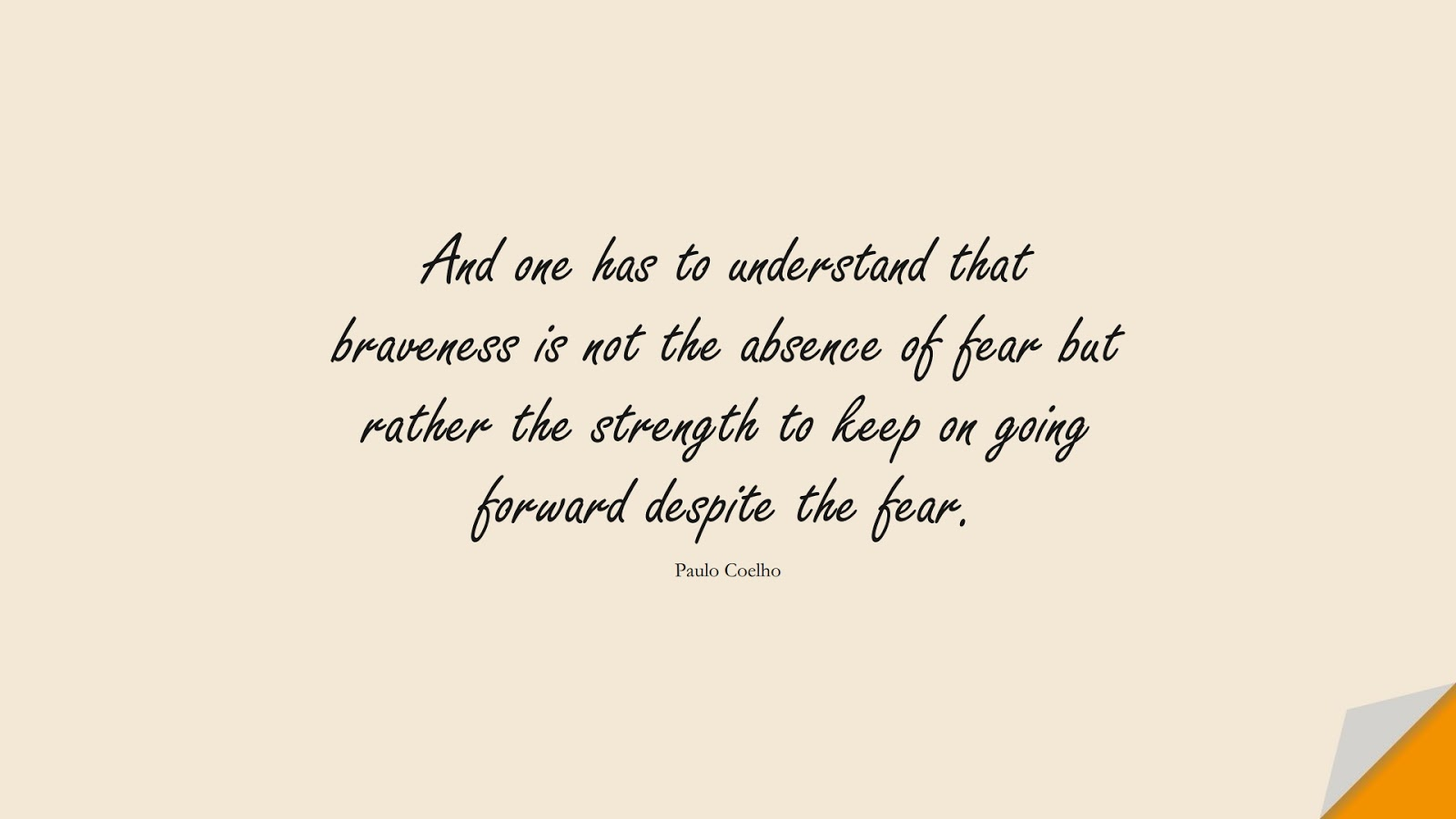 And one has to understand that braveness is not the absence of fear but rather the strength to keep on going forward despite the fear. (Paulo Coelho);  #CourageQuotes