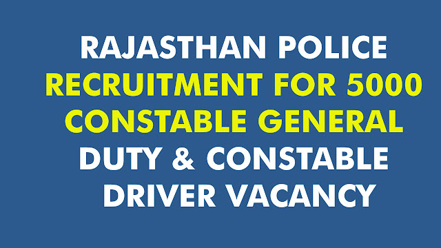 RAJASTHAN POLICE RECRUITMENT FOR 5000 CONSTABLE GENERAL DUTY & CONSTABLE DRIVER VACANCY