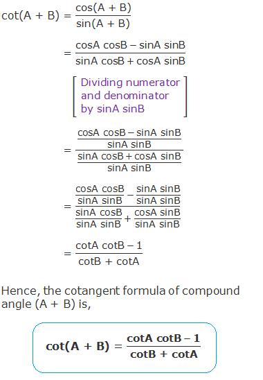 "cot(A + B) = ""cos(A + B)"" /""sin(A + B)""   = (""cosA cosB""  - ""sinA sinB"" )/(""sinA cosB""  + ""cosA sinB"" )  = ((""cosA cosB""  - ""sinA sinB"" )/""sinA sinB"" )/((""sinA cosB""  + ""cosA sinB"" )/""sinA sinB"" )    = (""cosA cosB"" /""sinA sinB""   - ""sinA sinB"" /""sinA sinB"" )/(""sinA cosB"" /""sinA sinB""   + ""cosA sinB"" /""sinA sinB"" )  = (""cotA cotB""  - ""1"" )/""cotB + cotA""  Hence, the cotangent formula of compound angle (A + B) is, cot(A + B) = (""cotA cotB""  - ""1"" )/""cotB + cotA"""