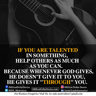 IF YOU ARE TALENTED IN SOMETHING, HELP OTHERS AS MUCH AS YOU CAN. BECAOUSE WHENEVER GOD GIVES, HE DOESN'T GIVE IT TO YOU, HE GIVES IT THROUGH YOU.