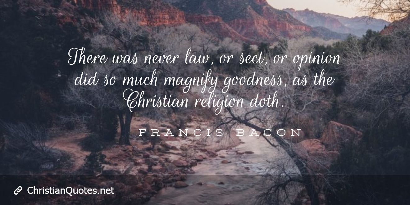 There was never law, or sect, or opinion did so much magnify goodness, as the Christian religion doth.
