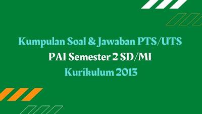 Download Kumpulan Soal & Jawaban PTS/UTS Pendidikan Agama Islam Semester 2 SD/MI Kurikulum 2013