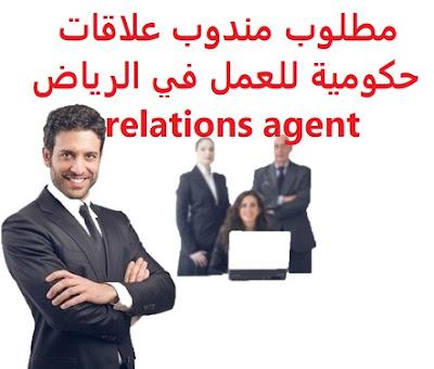 مطلوب مندوب علاقات حكومية للعمل في الرياض relations agent   للعمل في الرياض  governmental relations agent To work in Riyadh is Required      To work in Riyadh