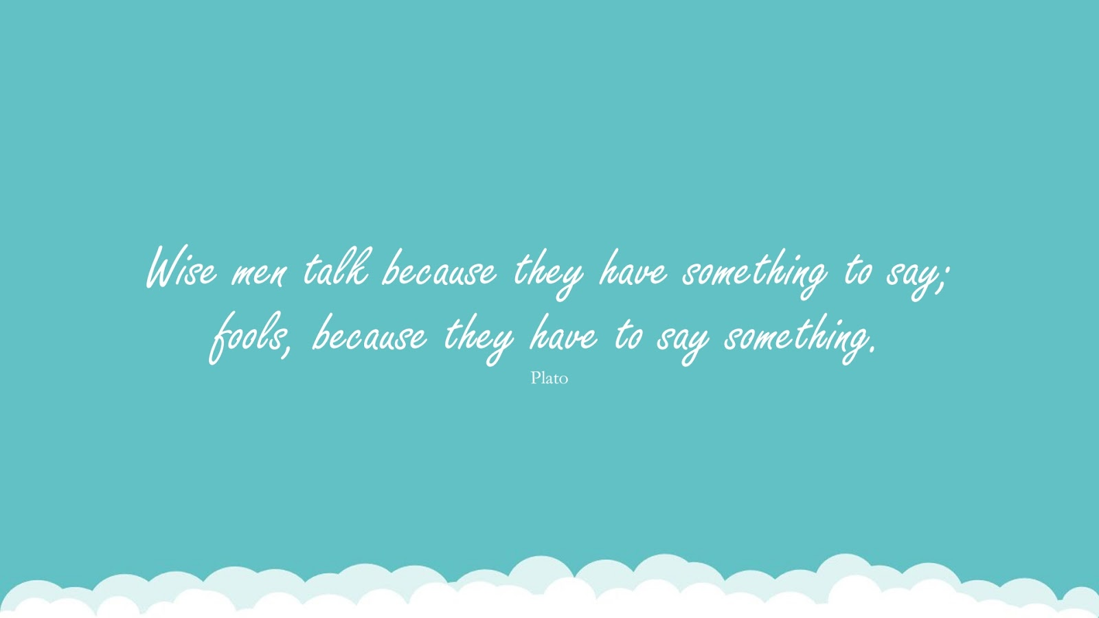Wise men talk because they have something to say; fools, because they have to say something. (Plato);  #FamousQuotes
