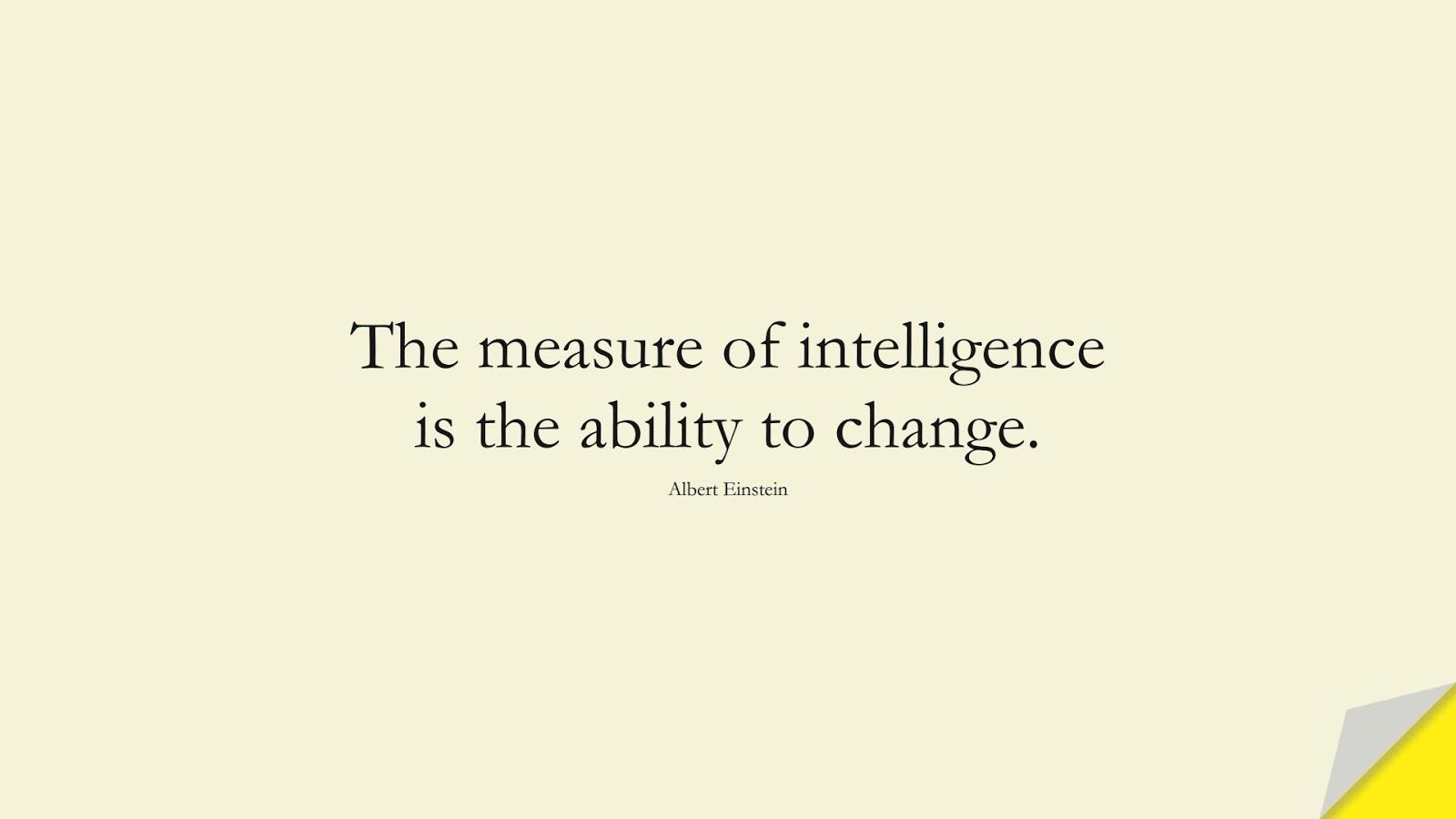 The measure of intelligence is the ability to change. (Albert Einstein);  #AlbertEnsteinQuotes