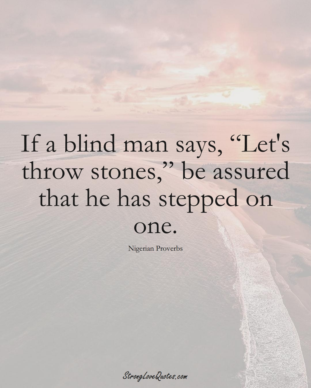 """If a blind man says, """"Let's throw stones,"""" be assured that he has stepped on one. (Nigerian Sayings);  #AfricanSayings"""