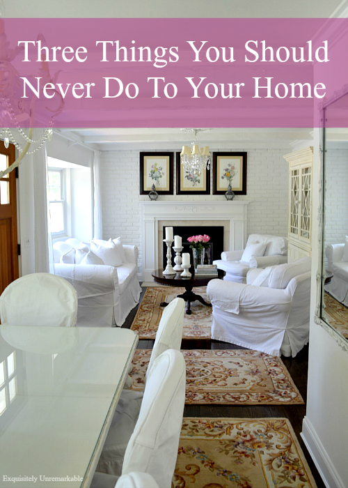 Three Things You Should Never Do To Your Home