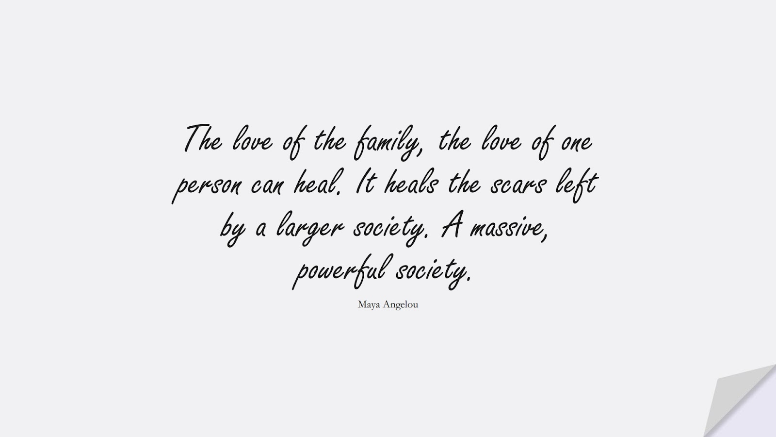 The love of the family, the love of one person can heal. It heals the scars left by a larger society. A massive, powerful society. (Maya Angelou);  #MayaAngelouQuotes