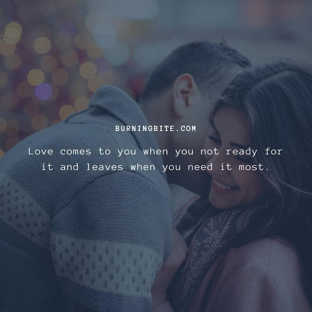 Love comes to you when you not ready for it and leaves when you need it most.