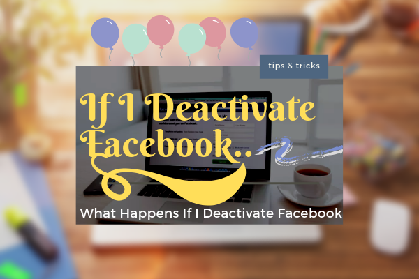What Happens When I Deactivate My Facebook<br/>