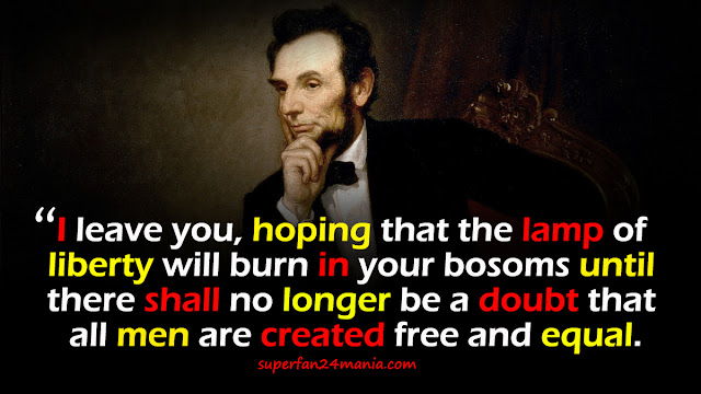 """""""I leave you, hoping that the lamp of liberty will burn in your bosoms until there shall no longer be a doubt that all men are created free and equal."""""""